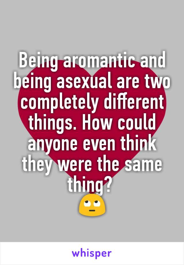 Being aromantic and being asexual are two completely different things. How could anyone even think they were the same thing?  🙄