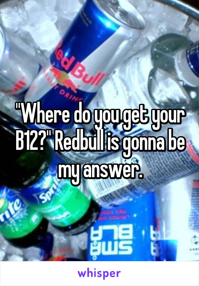 """""""Where do you get your B12?"""" Redbull is gonna be my answer."""