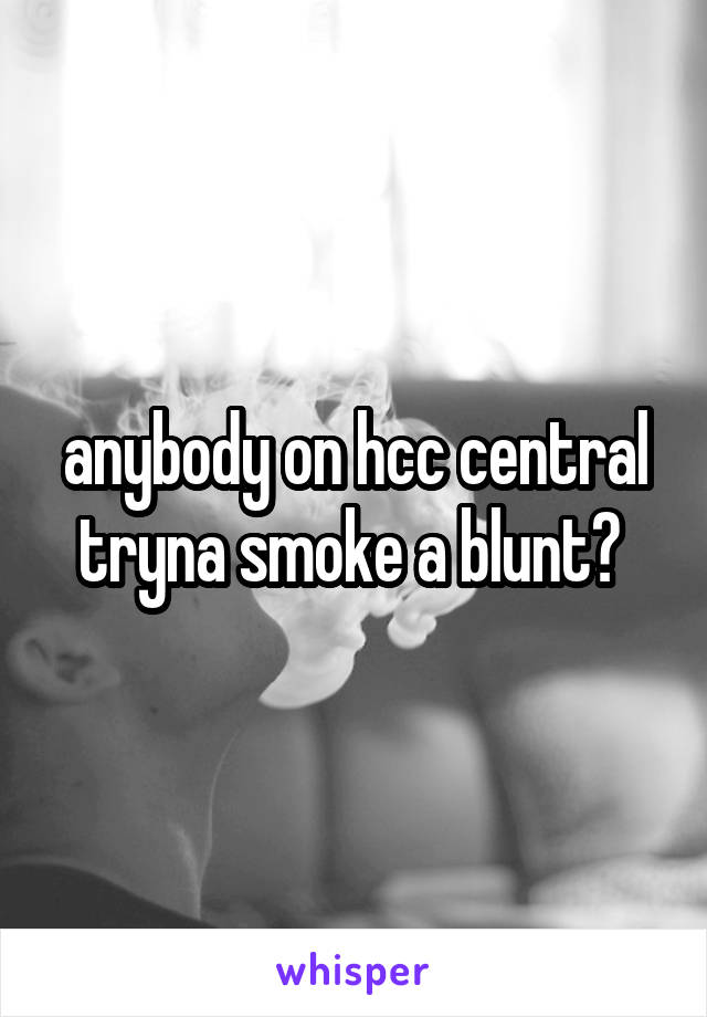 anybody on hcc central tryna smoke a blunt?