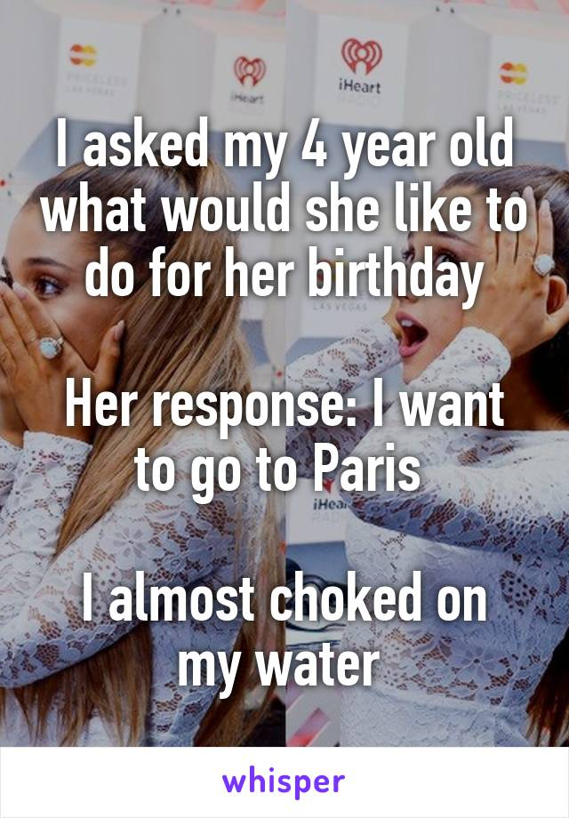 I asked my 4 year old what would she like to do for her birthday  Her response: I want to go to Paris   I almost choked on my water