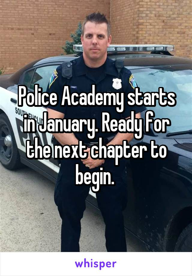 Police Academy starts in January. Ready for the next chapter to begin.