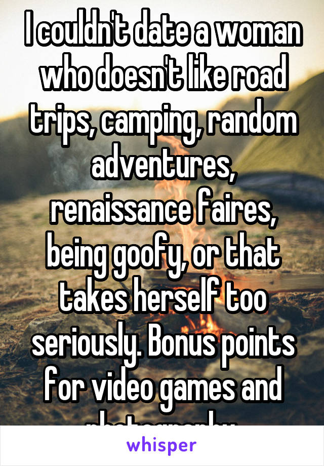 I couldn't date a woman who doesn't like road trips, camping, random adventures, renaissance faires, being goofy, or that takes herself too seriously. Bonus points for video games and photography.