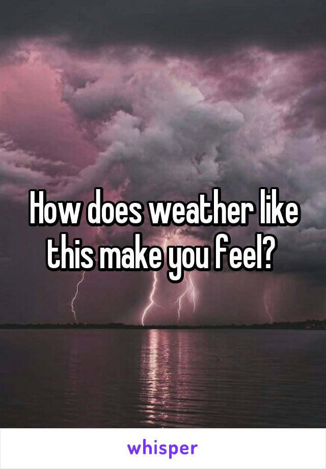 How does weather like this make you feel?