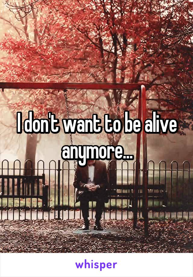 I don't want to be alive anymore...
