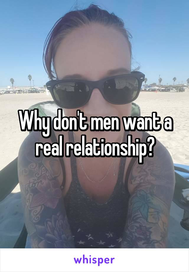 Why don't men want a real relationship?