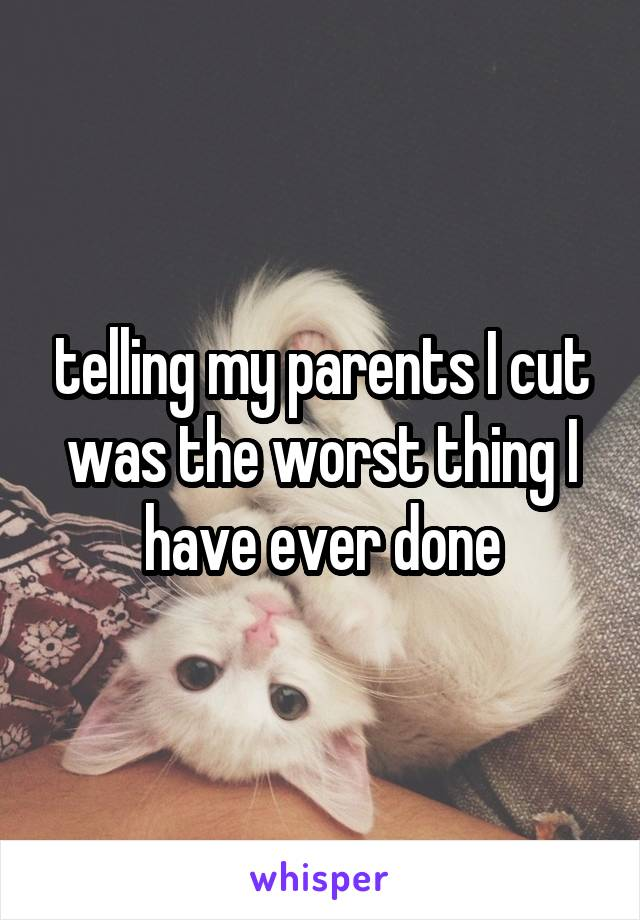 telling my parents I cut was the worst thing I have ever done