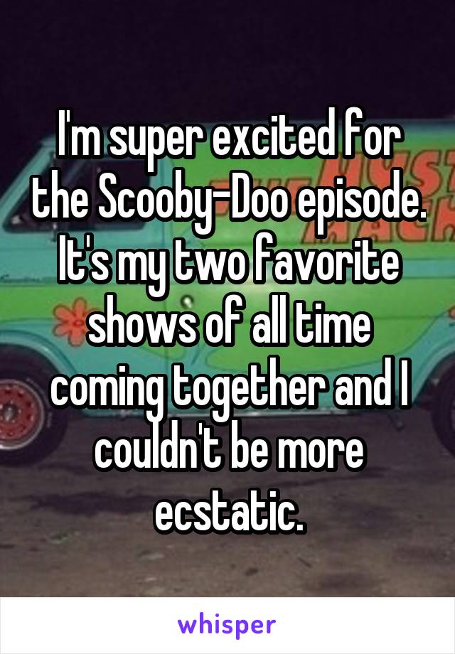 I'm super excited for the Scooby-Doo episode. It's my two favorite shows of all time coming together and I couldn't be more ecstatic.
