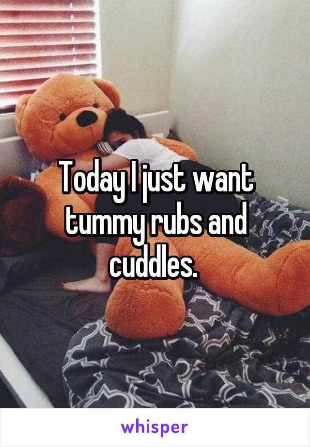 Today I just want tummy rubs and cuddles.
