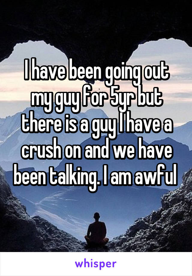 I have been going out my guy for 5yr but there is a guy I have a crush on and we have been talking. I am awful