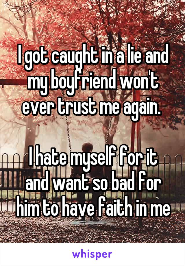 I got caught in a lie and my boyfriend won't ever trust me again.   I hate myself for it and want so bad for him to have faith in me