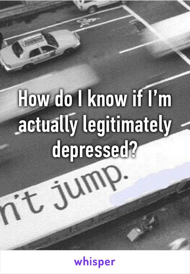 How do I know if I'm actually legitimately depressed?