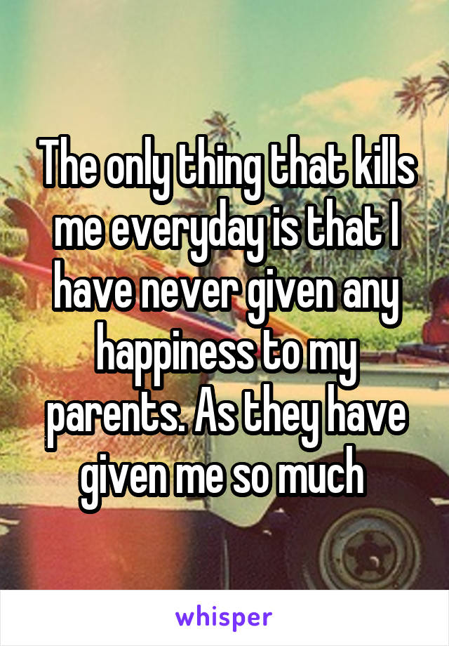 The only thing that kills me everyday is that I have never given any happiness to my parents. As they have given me so much