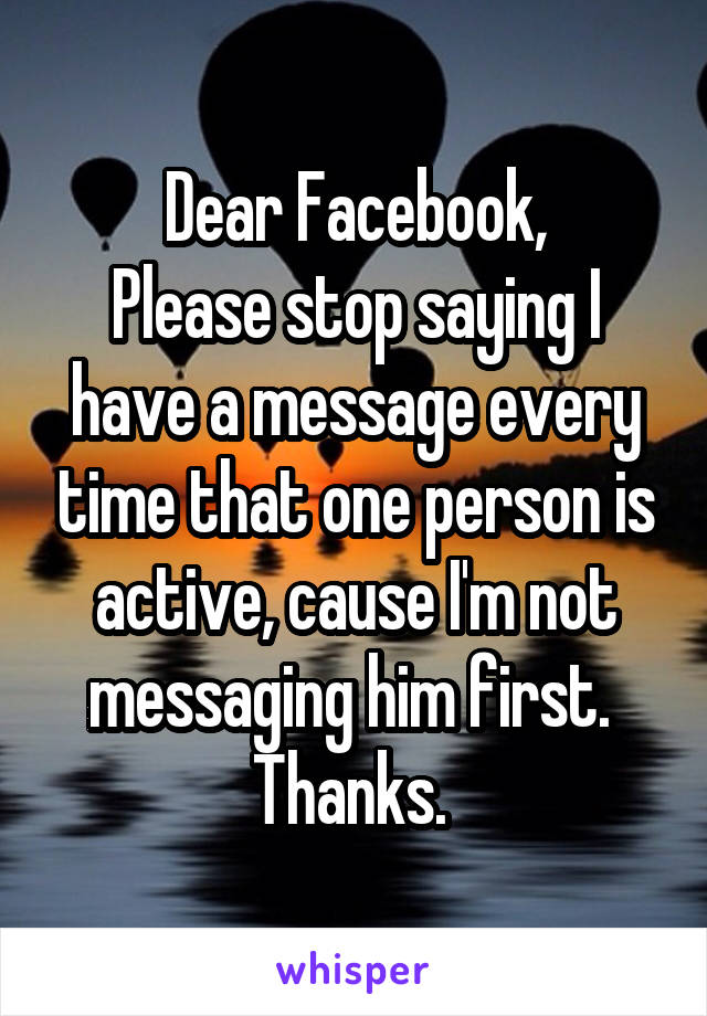 Dear Facebook, Please stop saying I have a message every time that one person is active, cause I'm not messaging him first.  Thanks.