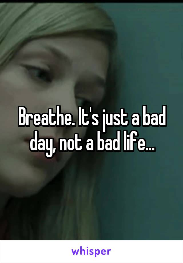Breathe. It's just a bad day, not a bad life...