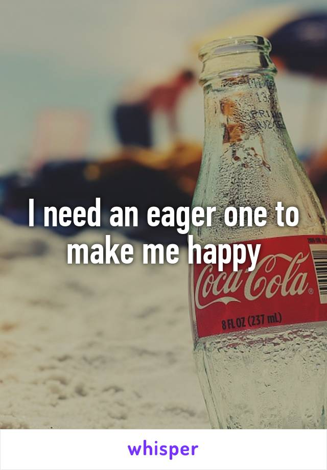 I need an eager one to make me happy