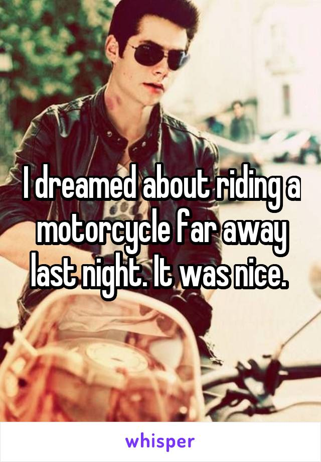 I dreamed about riding a motorcycle far away last night. It was nice.