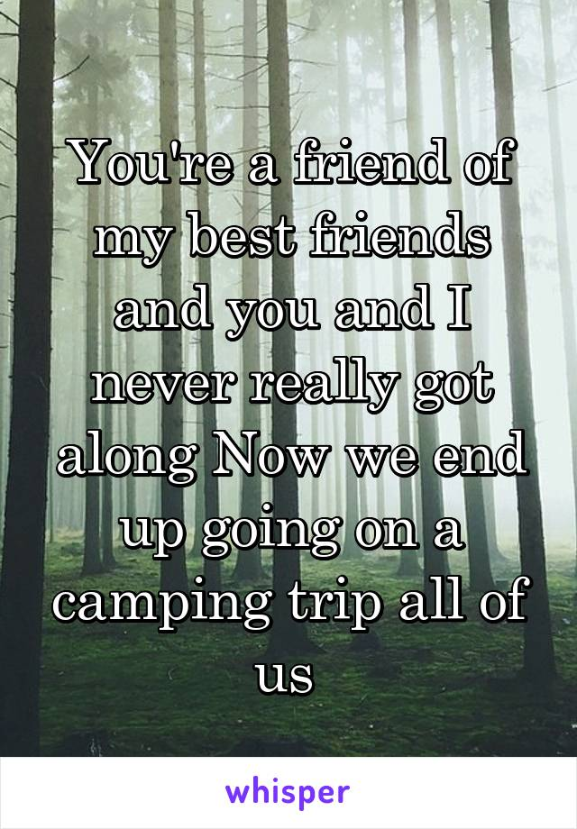 You're a friend of my best friends and you and I never really got along Now we end up going on a camping trip all of us