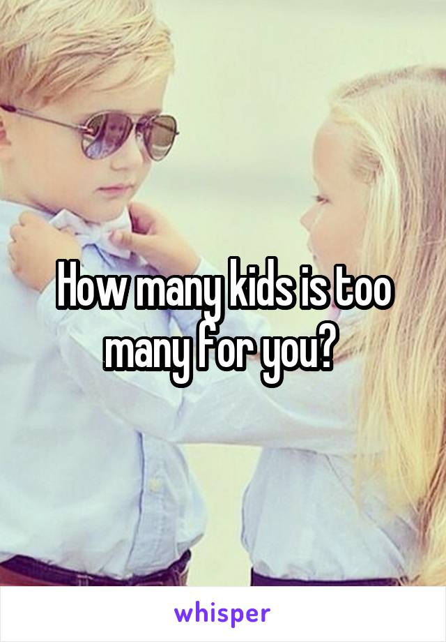How many kids is too many for you?