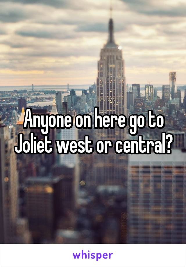 Anyone on here go to Joliet west or central?
