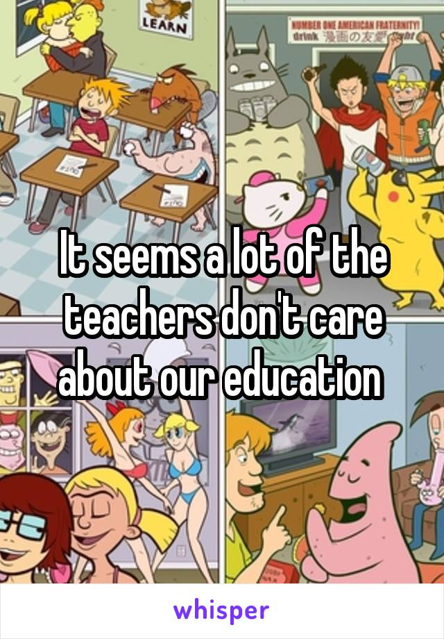 It seems a lot of the teachers don't care about our education