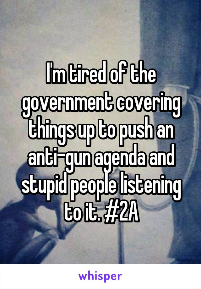 I'm tired of the government covering things up to push an anti-gun agenda and stupid people listening to it. #2A