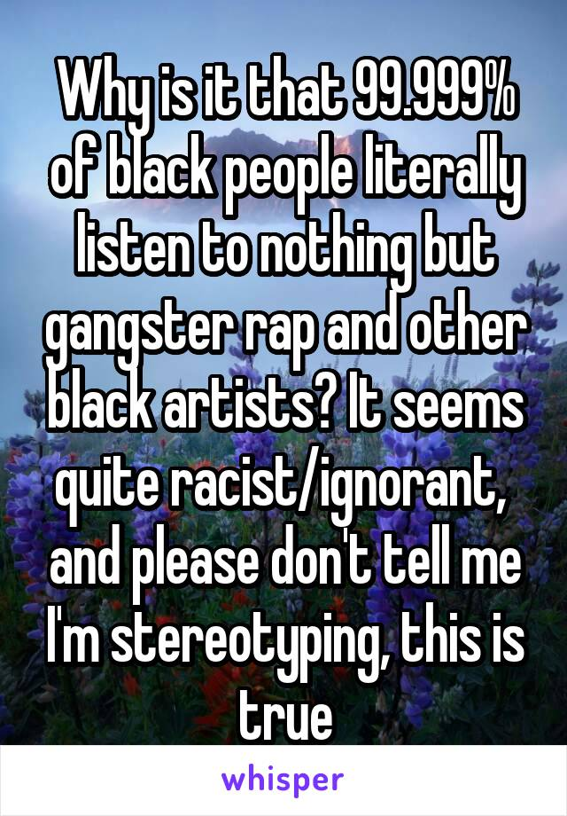 Why is it that 99.999% of black people literally listen to nothing but gangster rap and other black artists? It seems quite racist/ignorant,  and please don't tell me I'm stereotyping, this is true