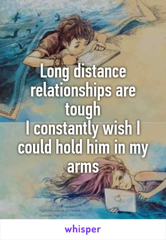 Long distance relationships are tough I constantly wish I could hold him in my arms