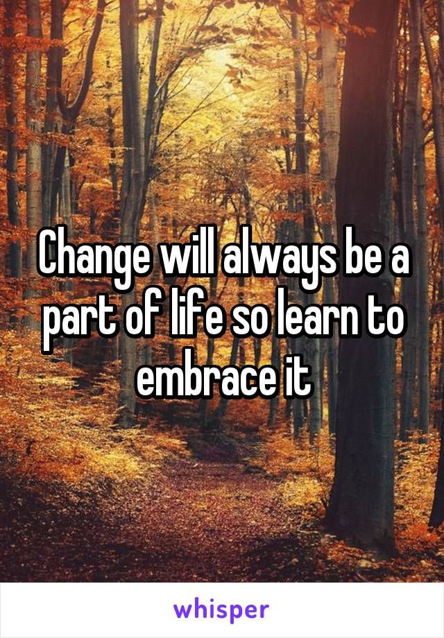 Change will always be a part of life so learn to embrace it