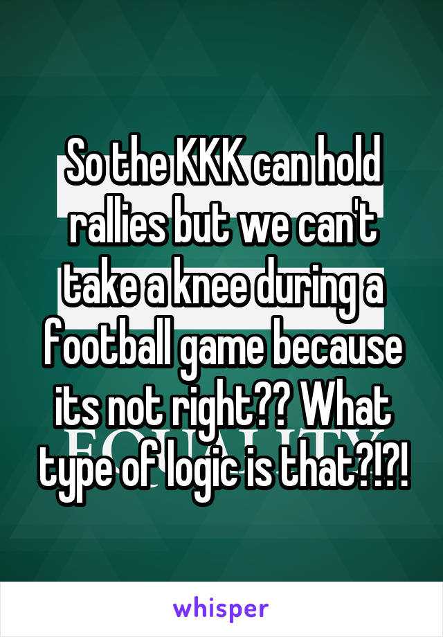 So the KKK can hold rallies but we can't take a knee during a football game because its not right?? What type of logic is that?!?!