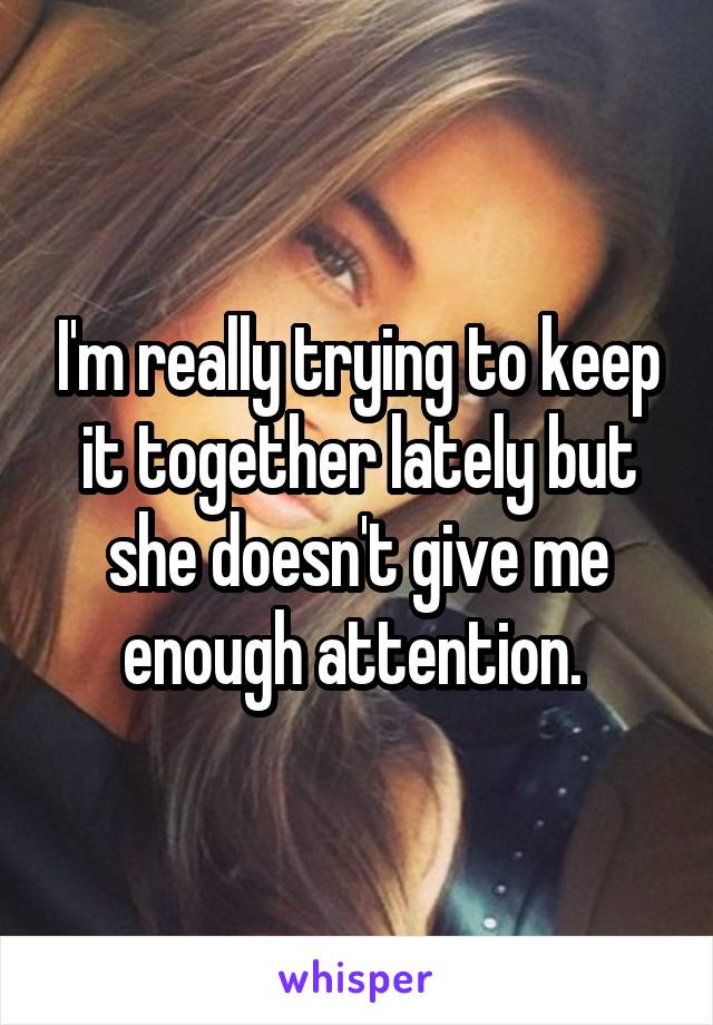 I'm really trying to keep it together lately but she doesn't give me enough attention.
