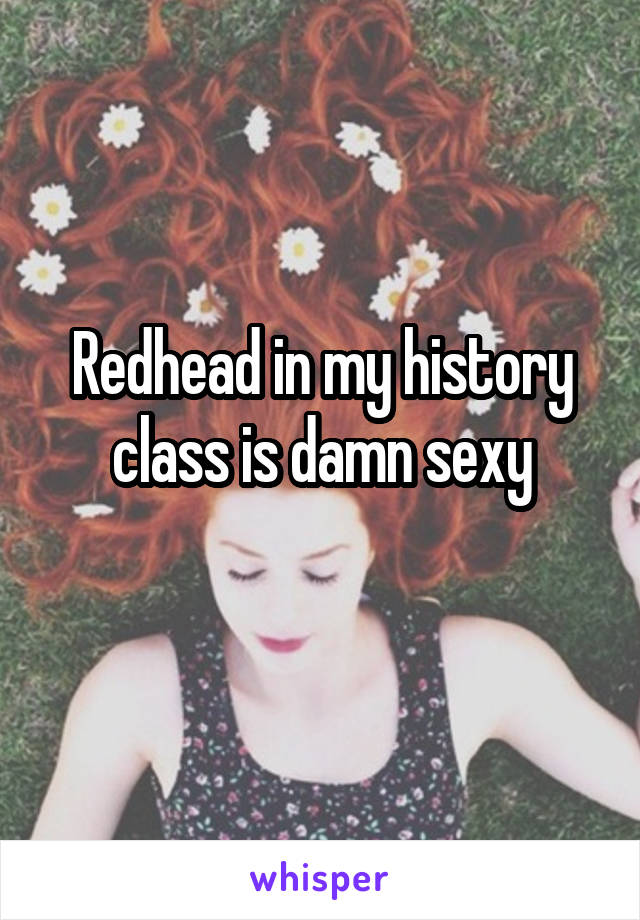 Redhead in my history class is damn sexy