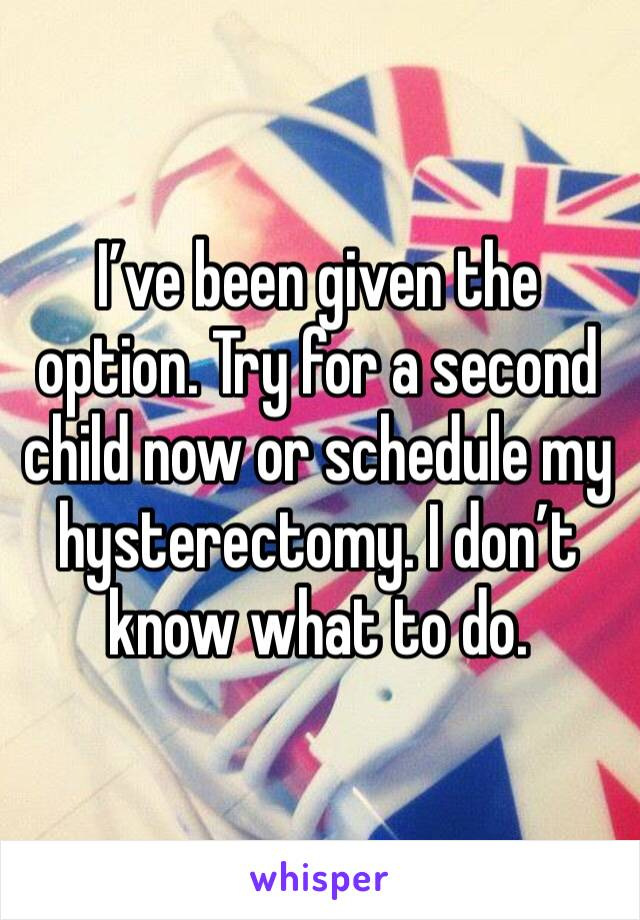 I've been given the option. Try for a second child now or schedule my hysterectomy. I don't know what to do.