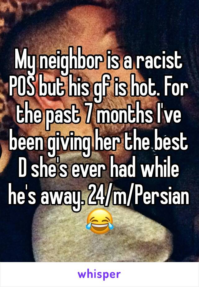My neighbor is a racist POS but his gf is hot. For the past 7 months I've been giving her the best D she's ever had while he's away. 24/m/Persian 😂