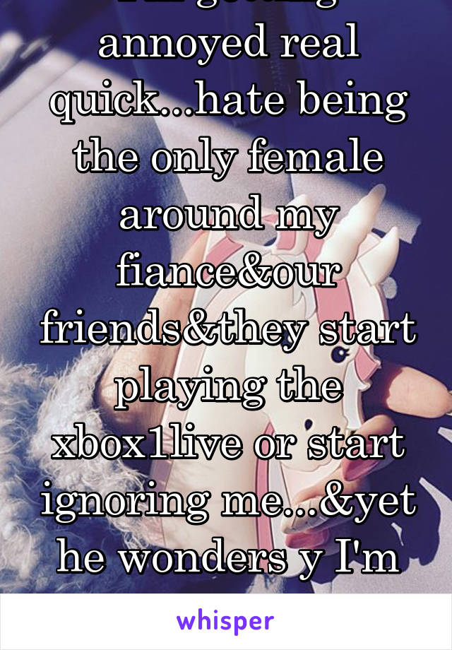 I'm getting annoyed real quick...hate being the only female around my fiance&our friends&they start playing the xbox1live or start ignoring me...&yet he wonders y I'm steady quiet&on my phone 24/7...