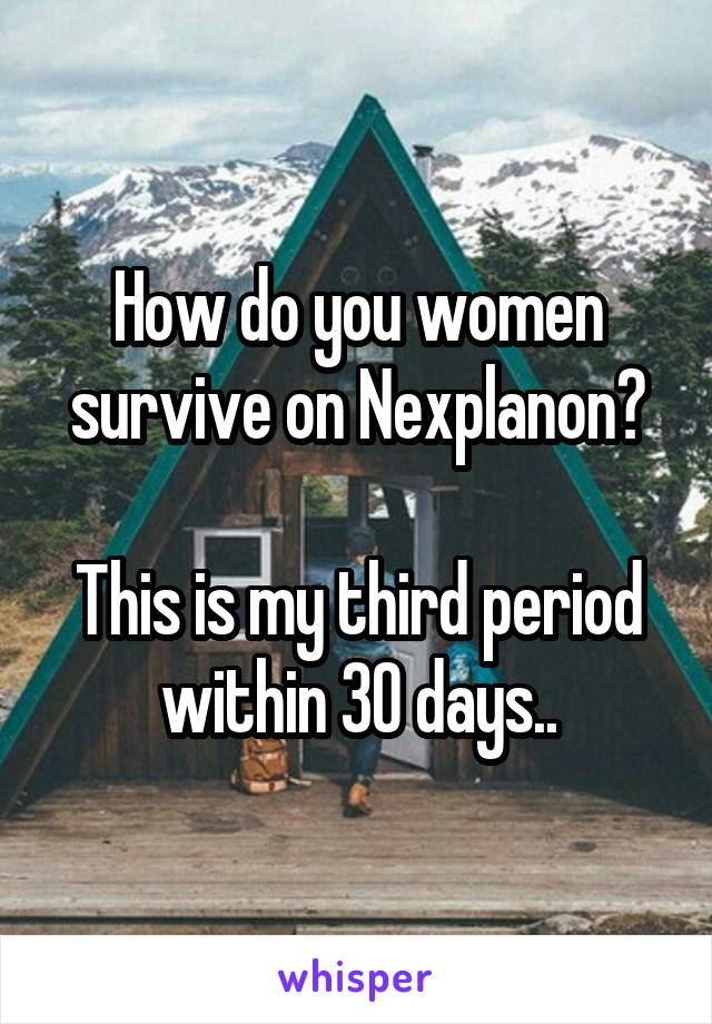 How do you women survive on Nexplanon?  This is my third period within 30 days..