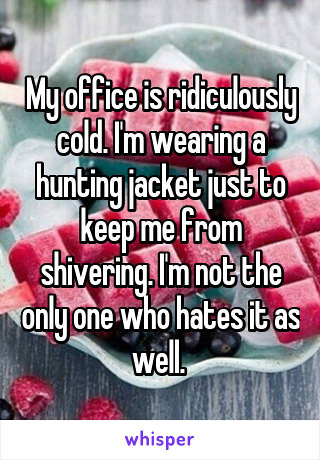 My office is ridiculously cold. I'm wearing a hunting jacket just to keep me from shivering. I'm not the only one who hates it as well.