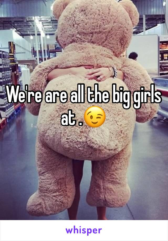 We're are all the big girls at .😉