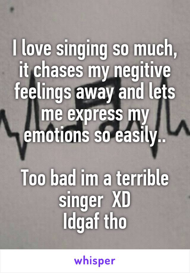 I love singing so much, it chases my negitive feelings away and lets me express my emotions so easily..  Too bad im a terrible singer  XD Idgaf tho