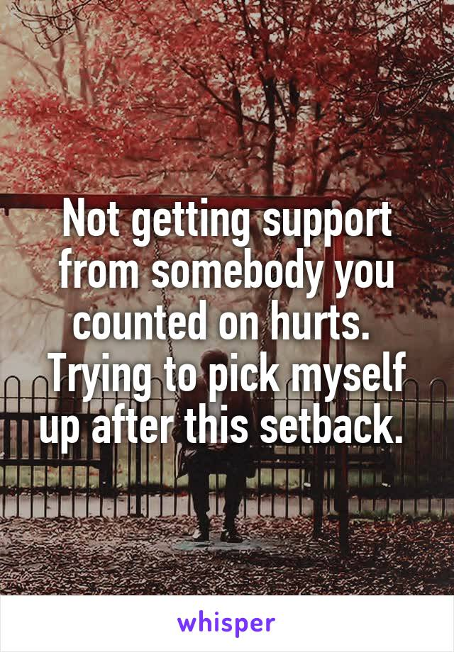 Not getting support from somebody you counted on hurts.  Trying to pick myself up after this setback.