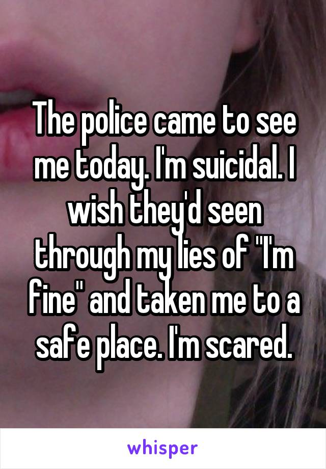 "The police came to see me today. I'm suicidal. I wish they'd seen through my lies of ""I'm fine"" and taken me to a safe place. I'm scared."