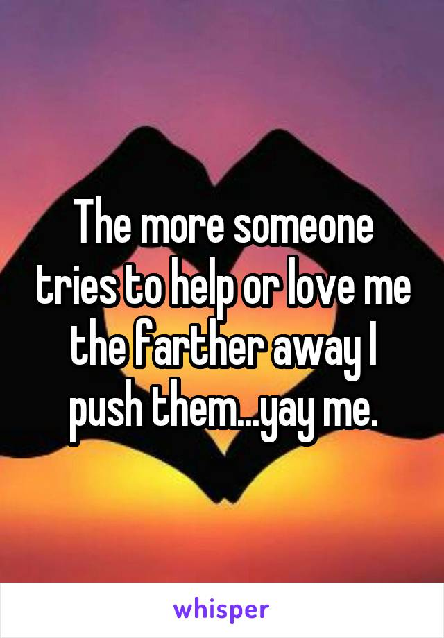 The more someone tries to help or love me the farther away I push them...yay me.