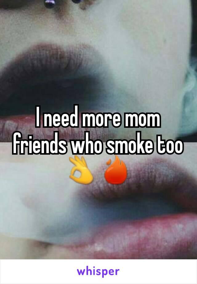 I need more mom friends who smoke too👌🔥