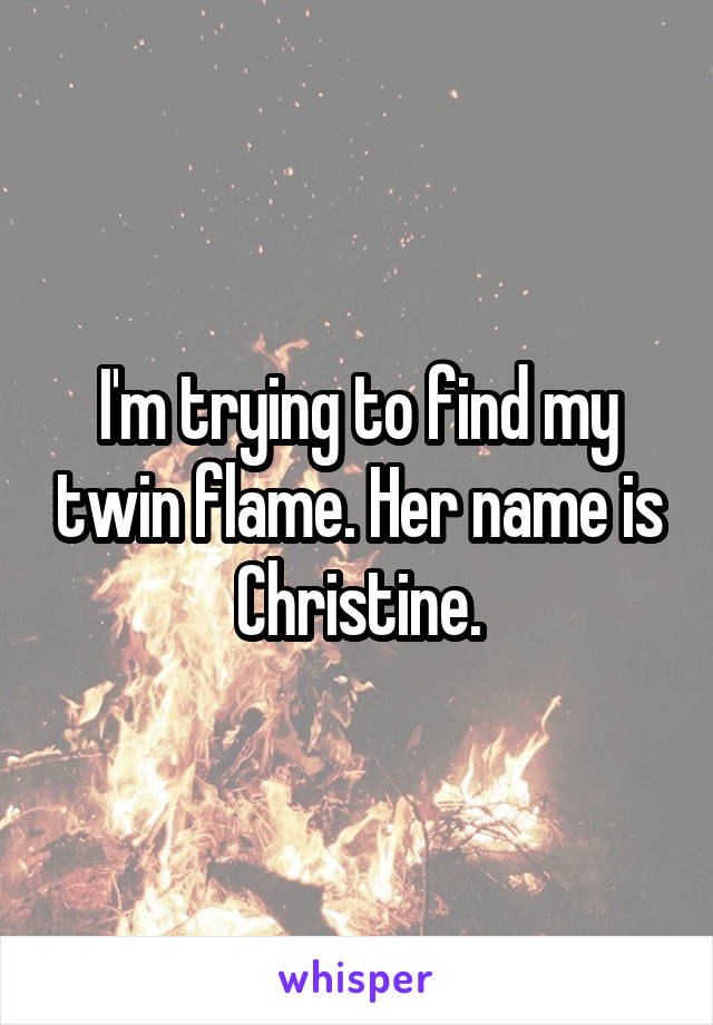 I'm trying to find my twin flame. Her name is Christine.