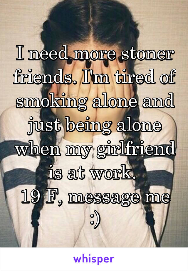 I need more stoner friends. I'm tired of smoking alone and just being alone when my girlfriend is at work.  19 F, message me :)