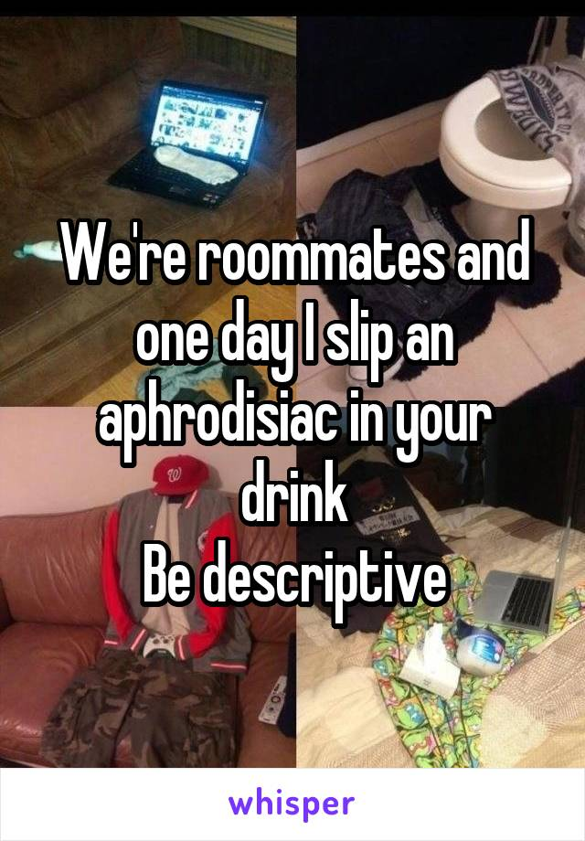 We're roommates and one day I slip an aphrodisiac in your drink Be descriptive