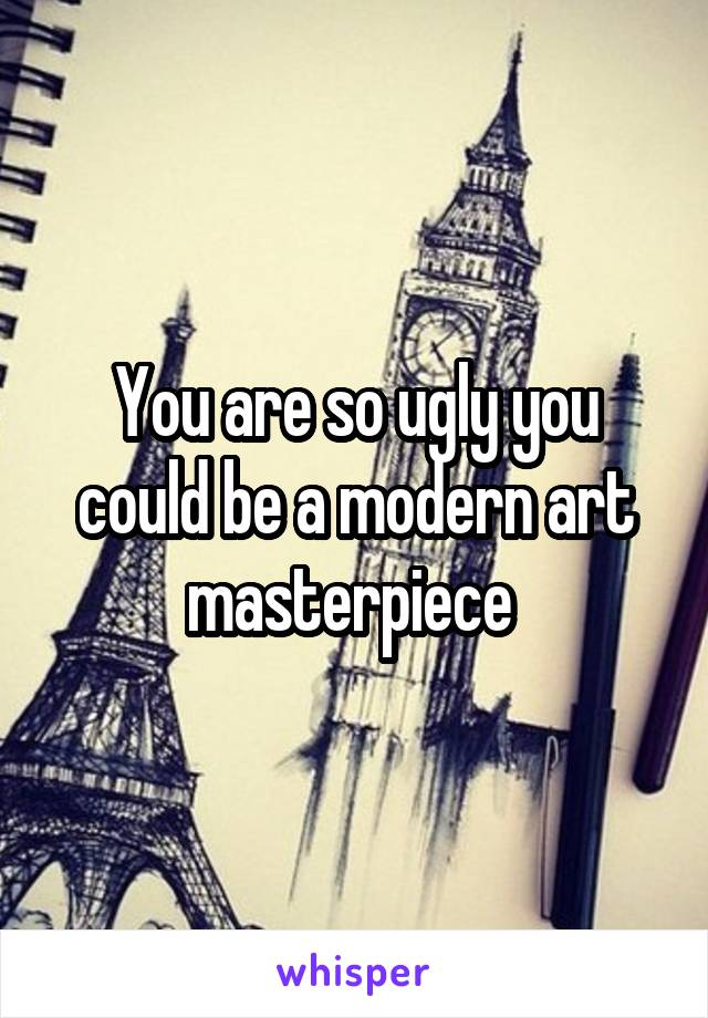 You are so ugly you could be a modern art masterpiece