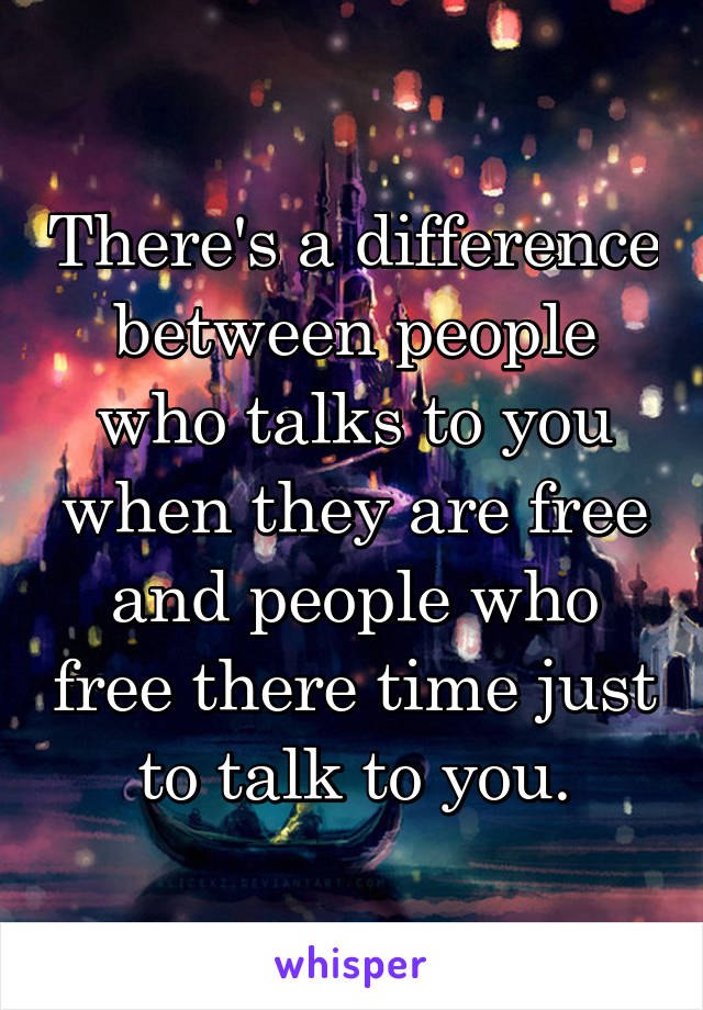 There's a difference between people who talks to you when they are free and people who free there time just to talk to you.