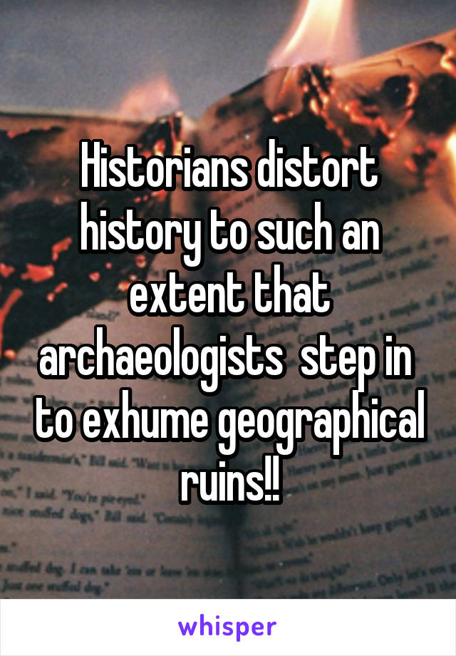 Historians distort history to such an extent that archaeologists  step in  to exhume geographical ruins!!