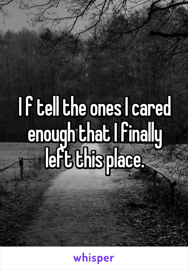 I f tell the ones I cared enough that I finally left this place.