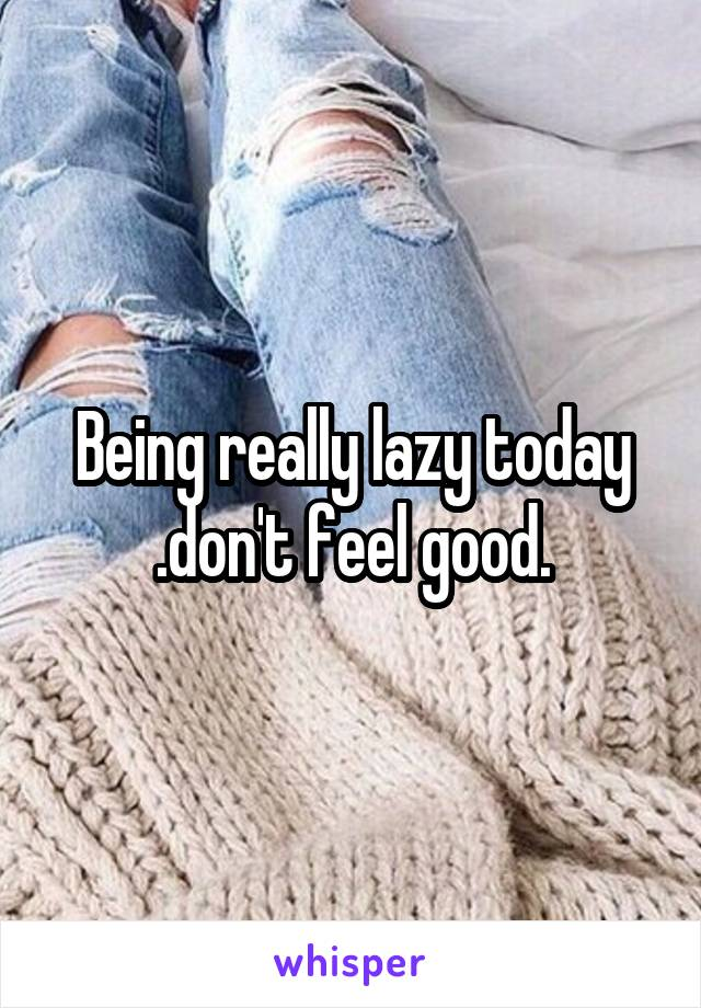Being really lazy today .don't feel good.